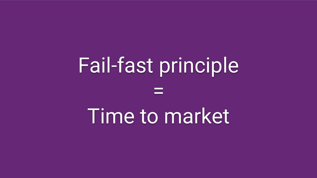 Fail-fast principle = Time to market