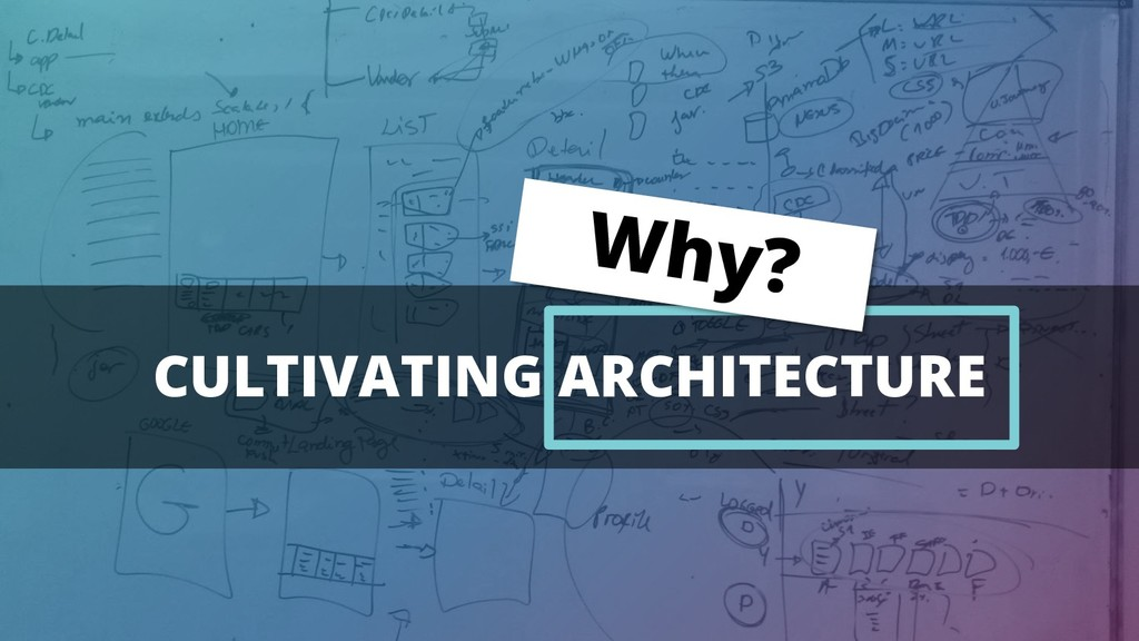 CULTIVATING ARCHITECTURE Why?