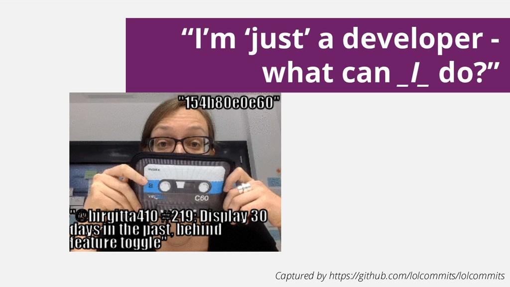 """""""I'm 'just' a developer - what can _I_ do?"""" Cap..."""