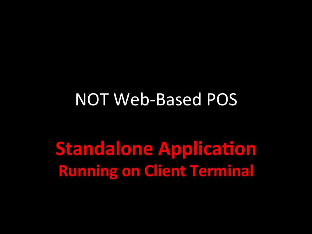 NOT Web-‐Based POS Standalone Applic...