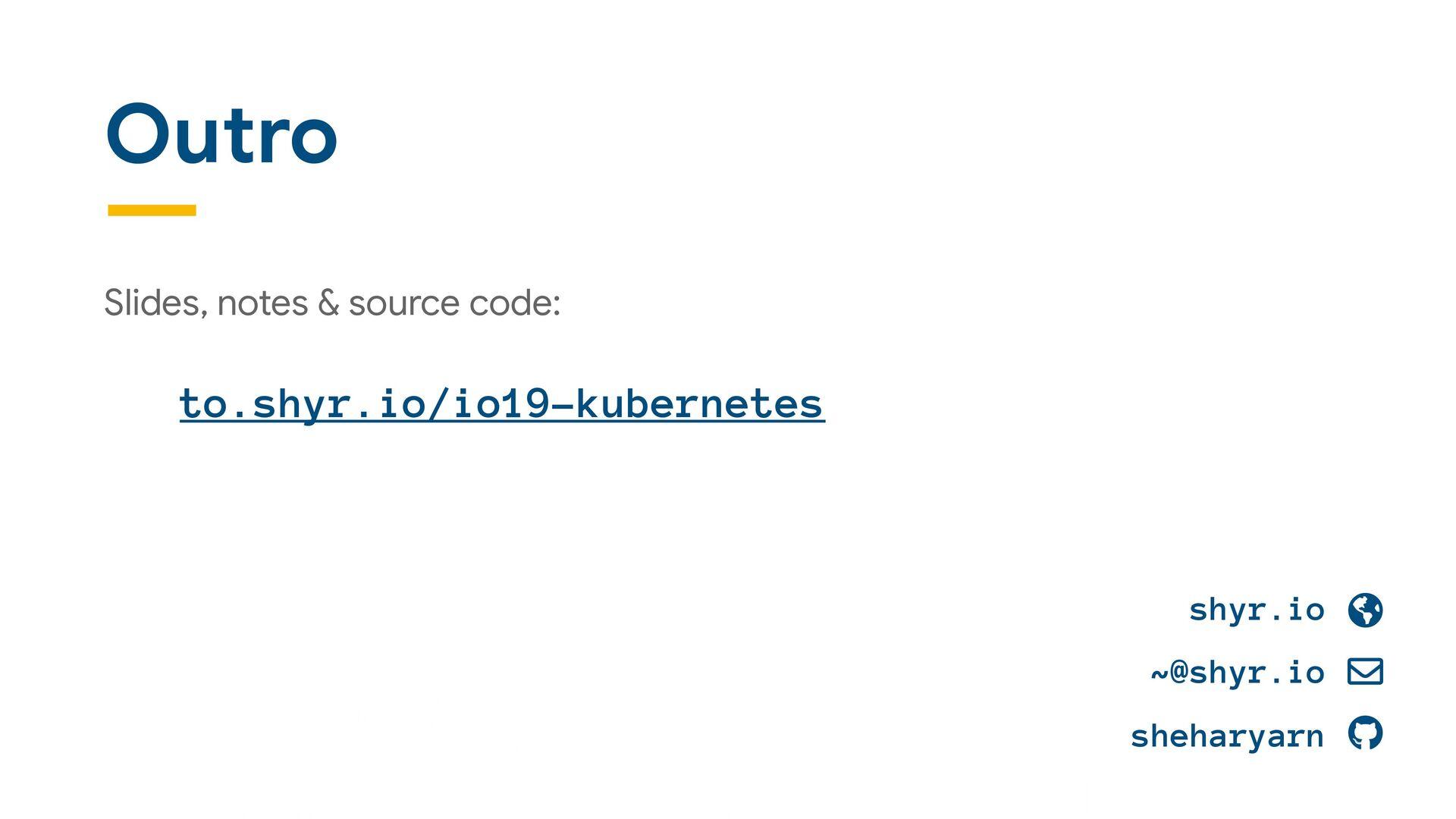 Outro Slides, notes & source code:  to.shyr.io/...