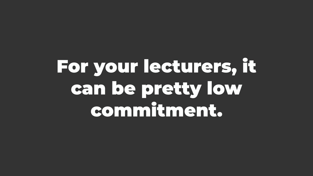 For your lecturers, it can be pretty low commit...