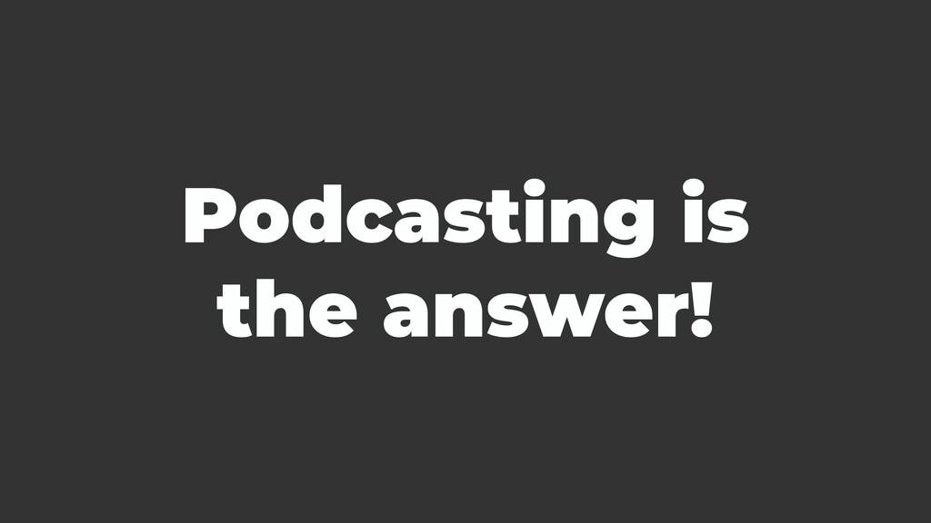 Podcasting is the answer!