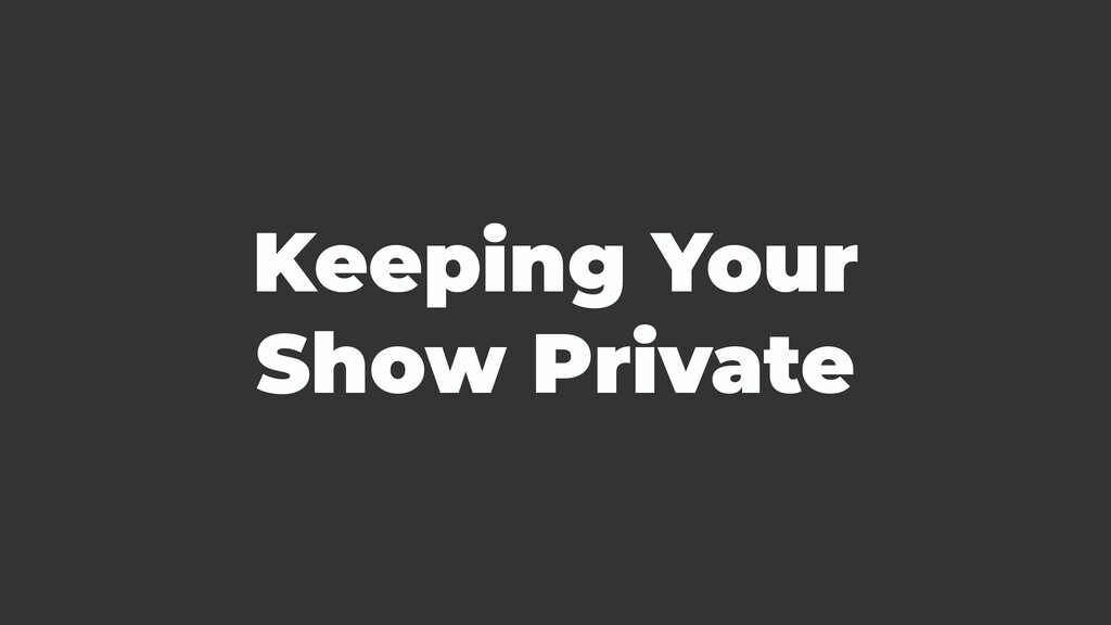 Keeping Your Show Private