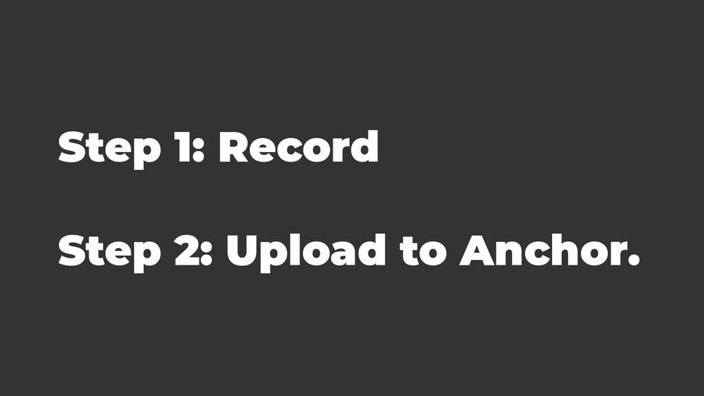 Step 1: Record Step 2: Upload to Anchor.