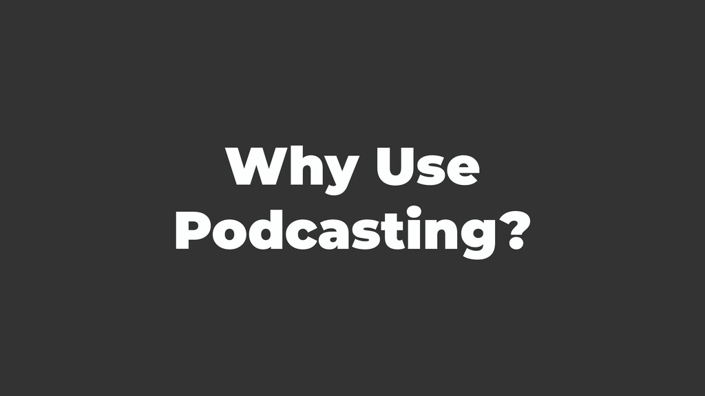 Why Use Podcasting?