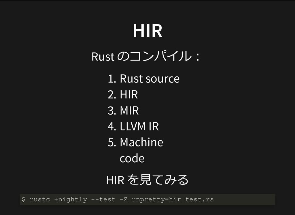 HIR HIR Rust のコンパイル︓ 1. Rust source 2. HIR 3. M...