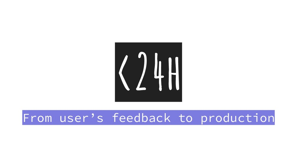 <24h From user's feedback to production