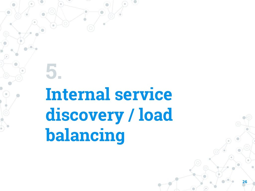 5. Internal service discovery / load balancing ...