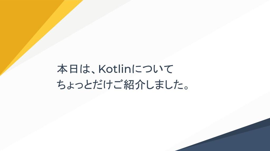 本日は、Kotlinについて ちょっとだけご紹介しました。