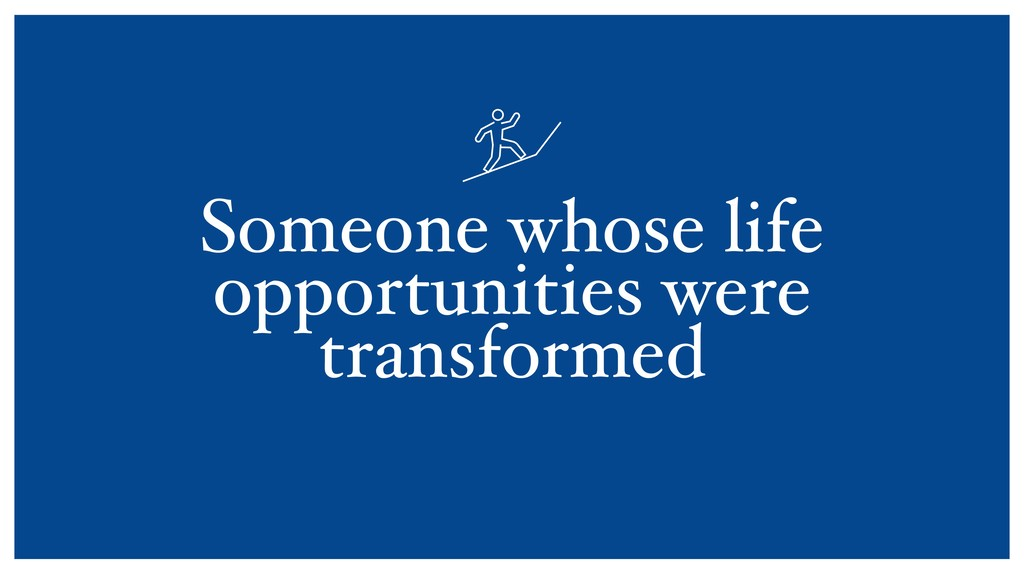Someone whose life opportunities were transform...