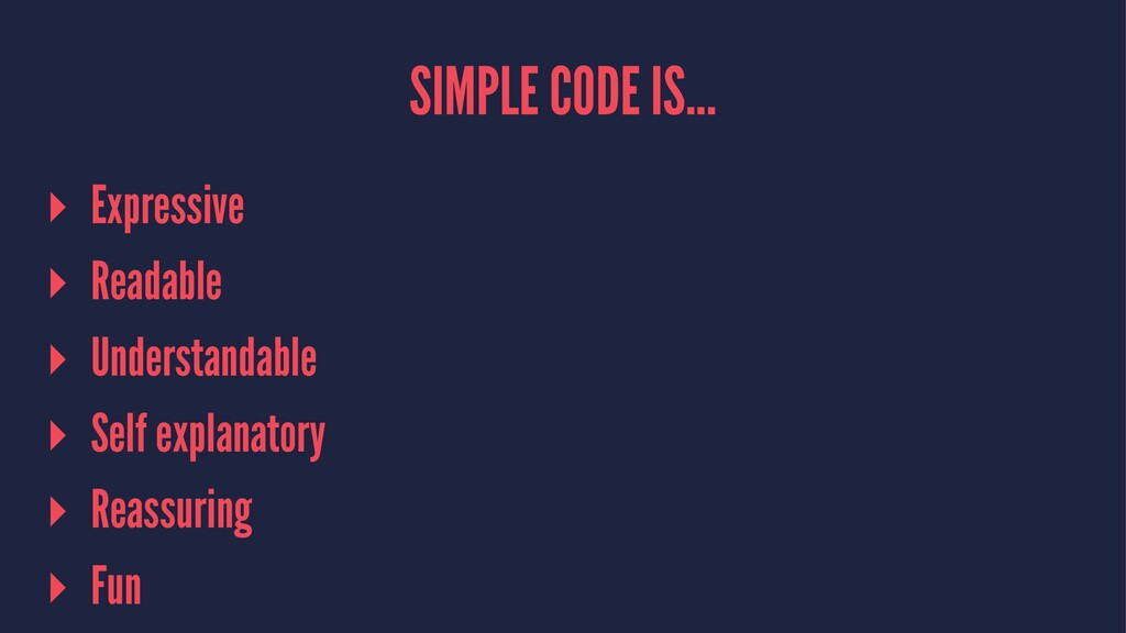 SIMPLE CODE IS... ▸ Expressive ▸ Readable ▸ Und...