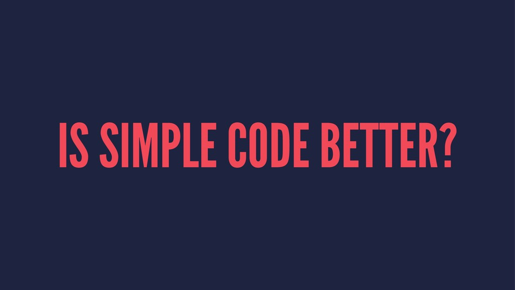IS SIMPLE CODE BETTER?