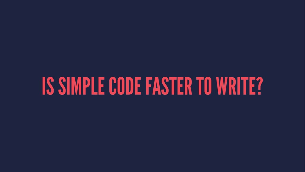 IS SIMPLE CODE FASTER TO WRITE?