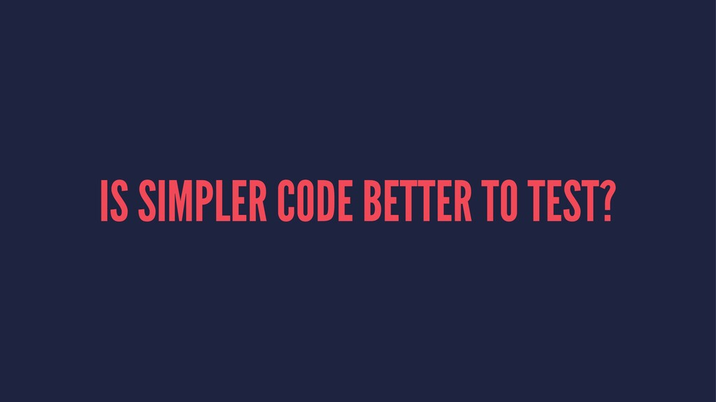 IS SIMPLER CODE BETTER TO TEST?