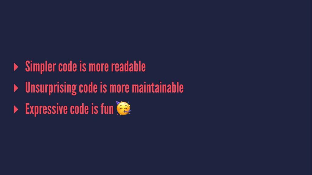 ▸ Simpler code is more readable ▸ Unsurprising ...