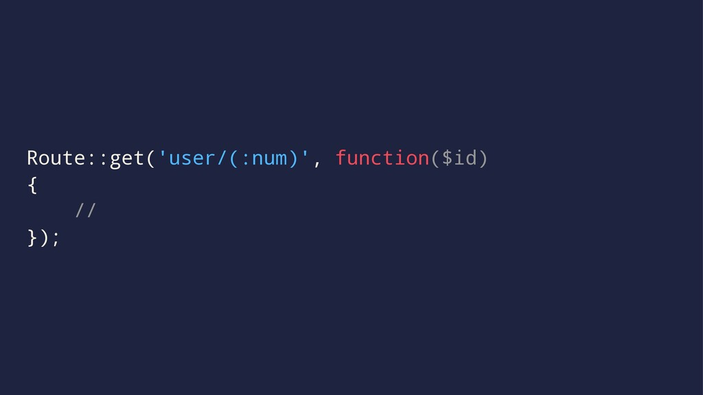 Route::get('user/(:num)', function($id) { // });