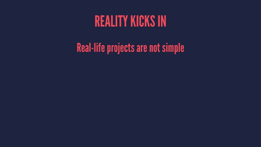 REALITY KICKS IN Real-life projects are not sim...