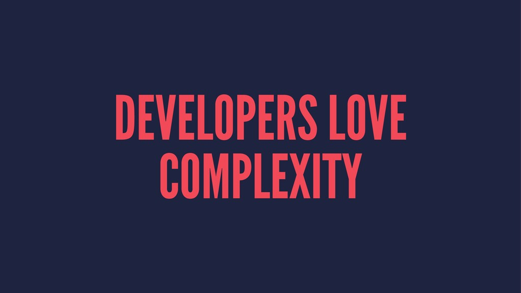 DEVELOPERS LOVE COMPLEXITY
