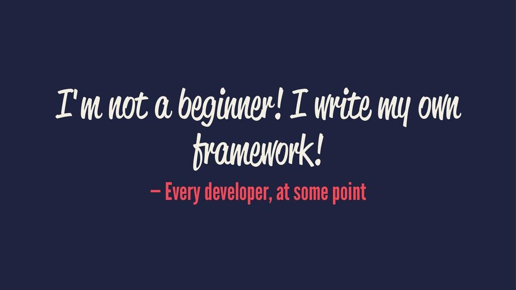 I'm not a begi er! I write my own framework! — ...