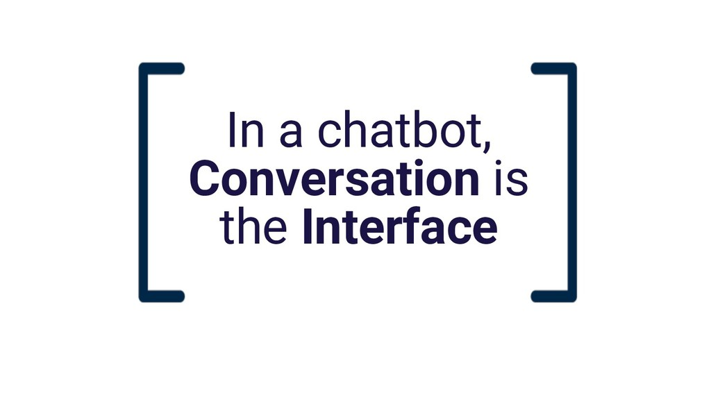 In a chatbot, Conversation is the Interface