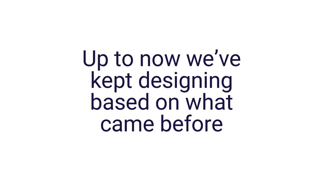 Up to now we've kept designing based on what ca...