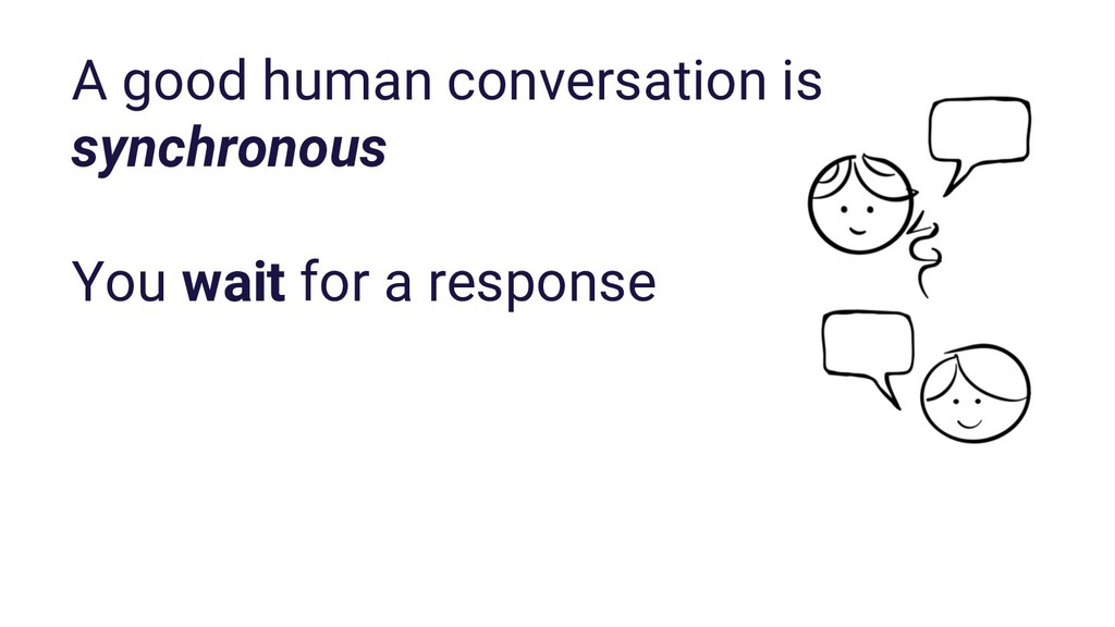 A good human conversation is synchronous You wa...