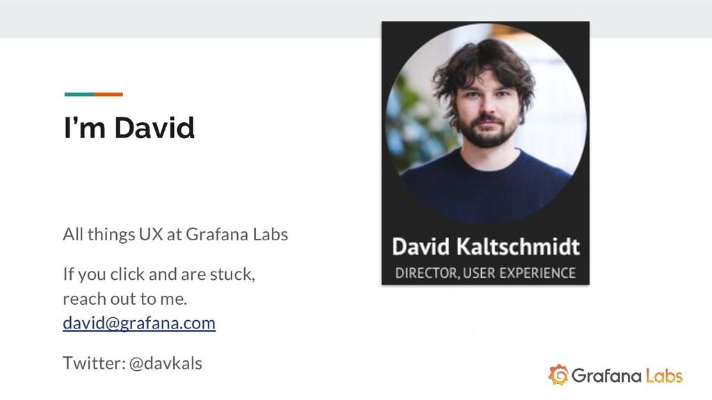 I'm David All things UX at Grafana Labs If you ...