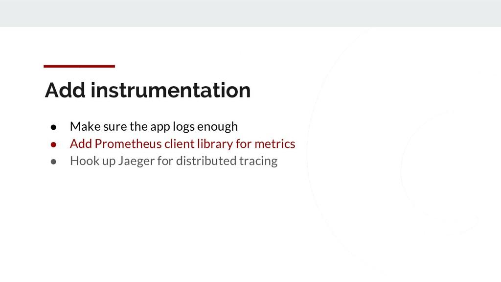 Add instrumentation ● Make sure the app logs en...
