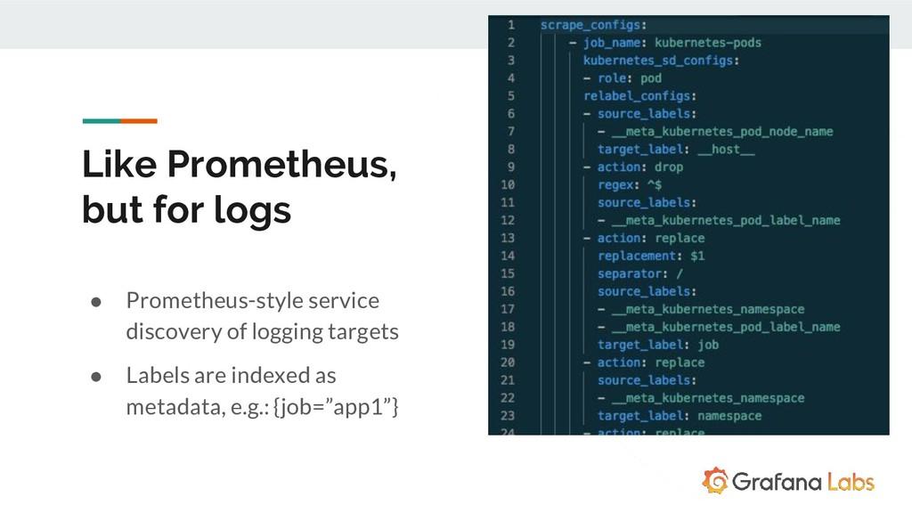 Like Prometheus, but for logs ● Prometheus-styl...