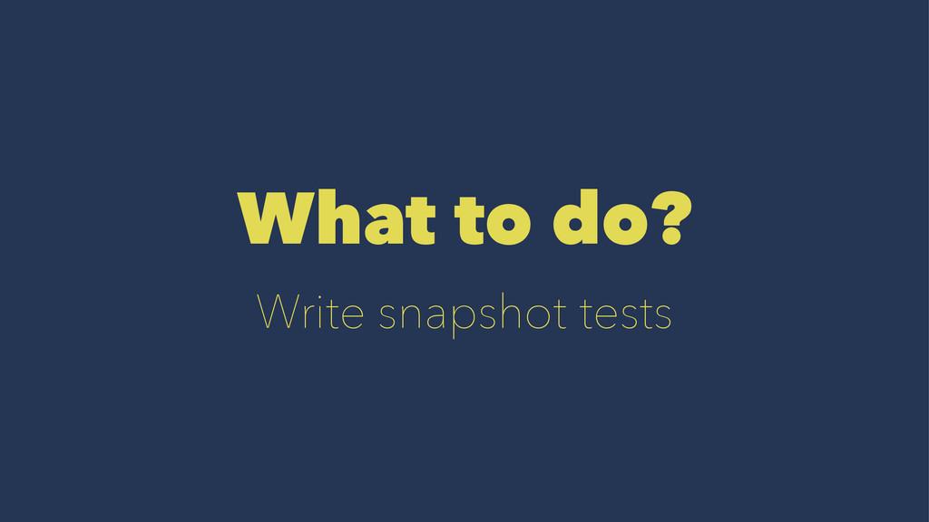 What to do? Write snapshot tests