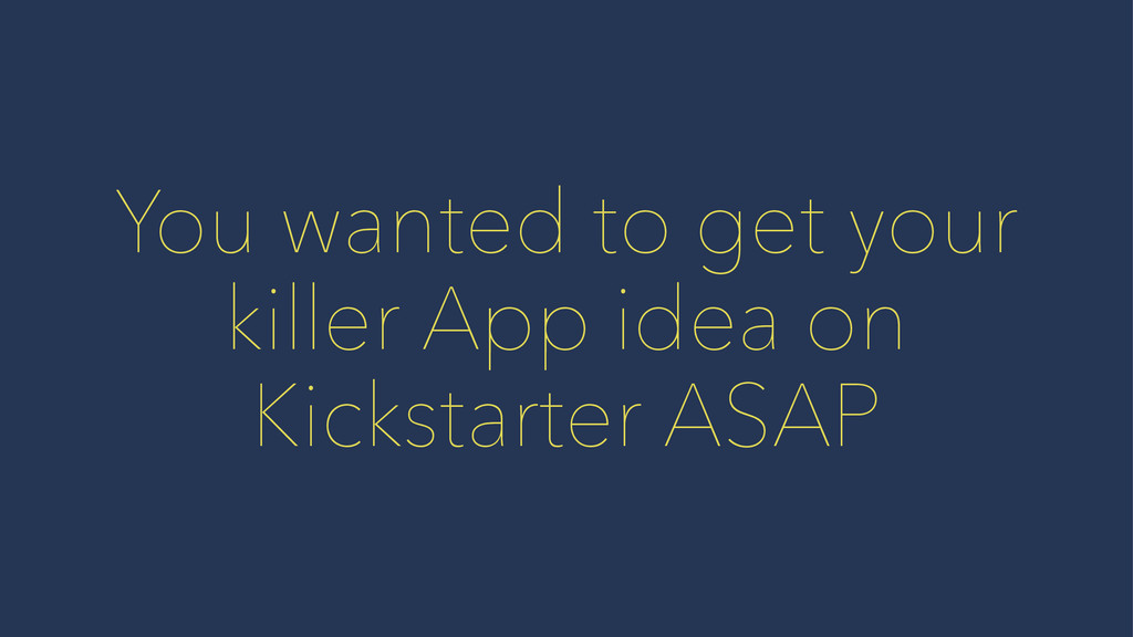 You wanted to get your killer App idea on Kicks...