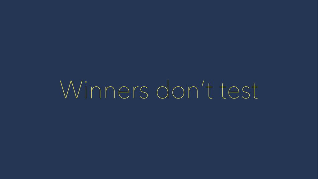 Winners don't test