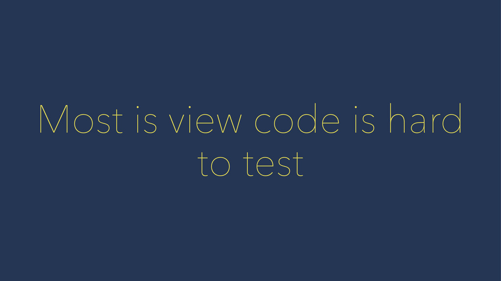 Most is view code is hard to test