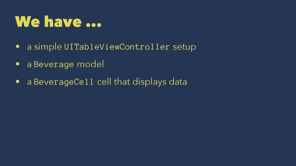 We have ... • a simple UITableViewController se...