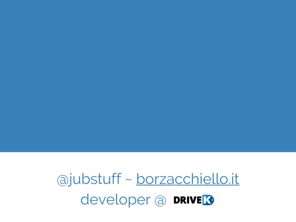 @jubstuff ~ borzacchiello.it developer @ DriveK