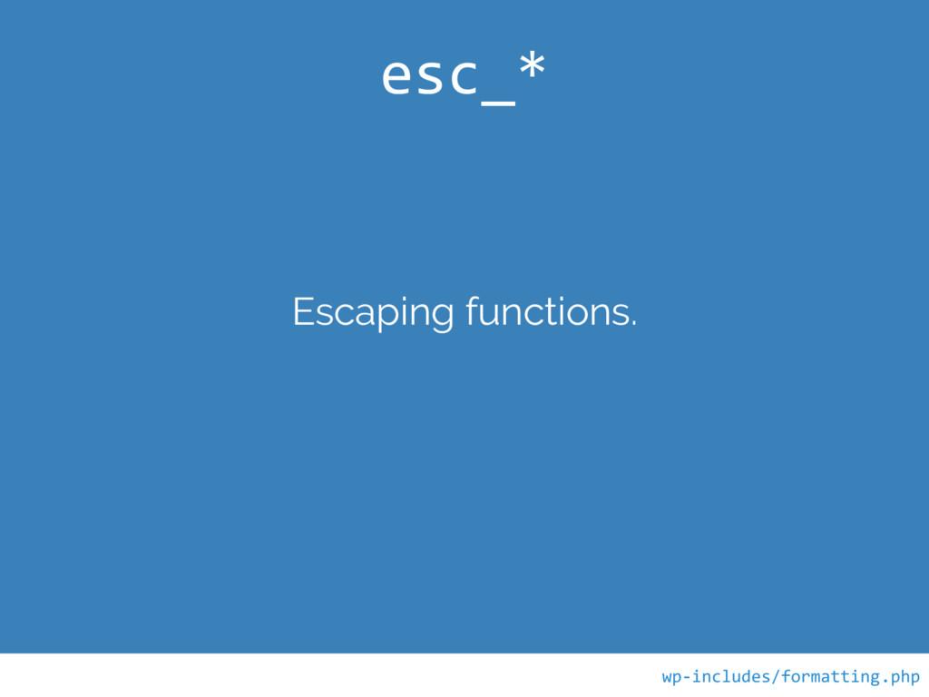 Escaping functions. esc_* wp-includes/formattin...