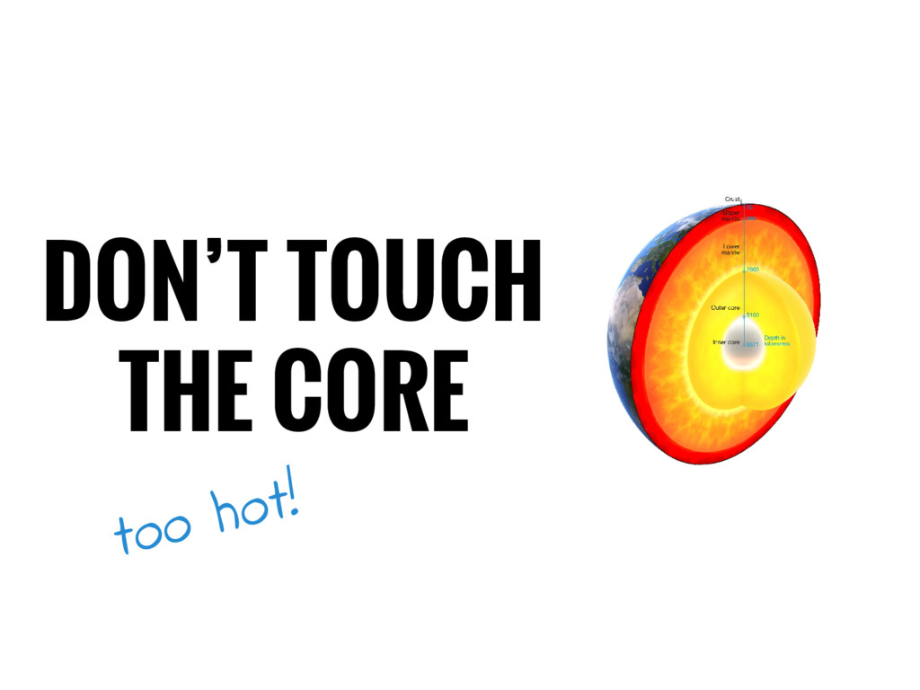 DON'T TOUCH THE CORE too hot!
