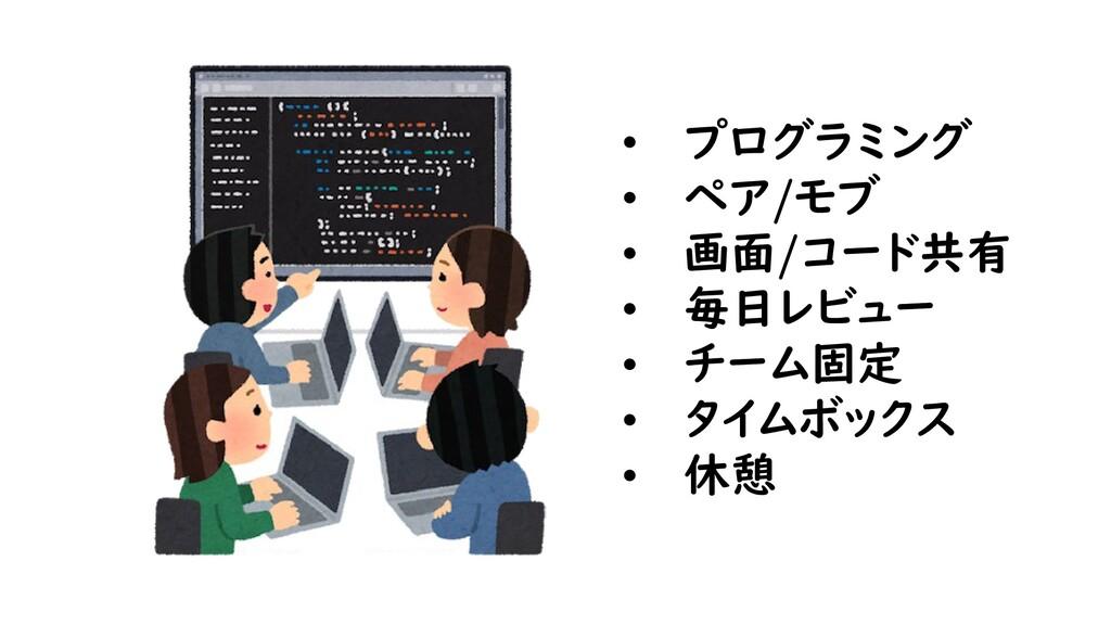 • プログラミング • ペア/モブ • 画面/コード共有 • 毎日レビュー • チーム固定 •...