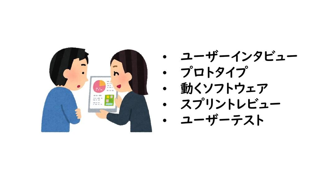 • ユーザーインタビュー • プロトタイプ • 動くソフトウェア • スプリントレビュー • ...
