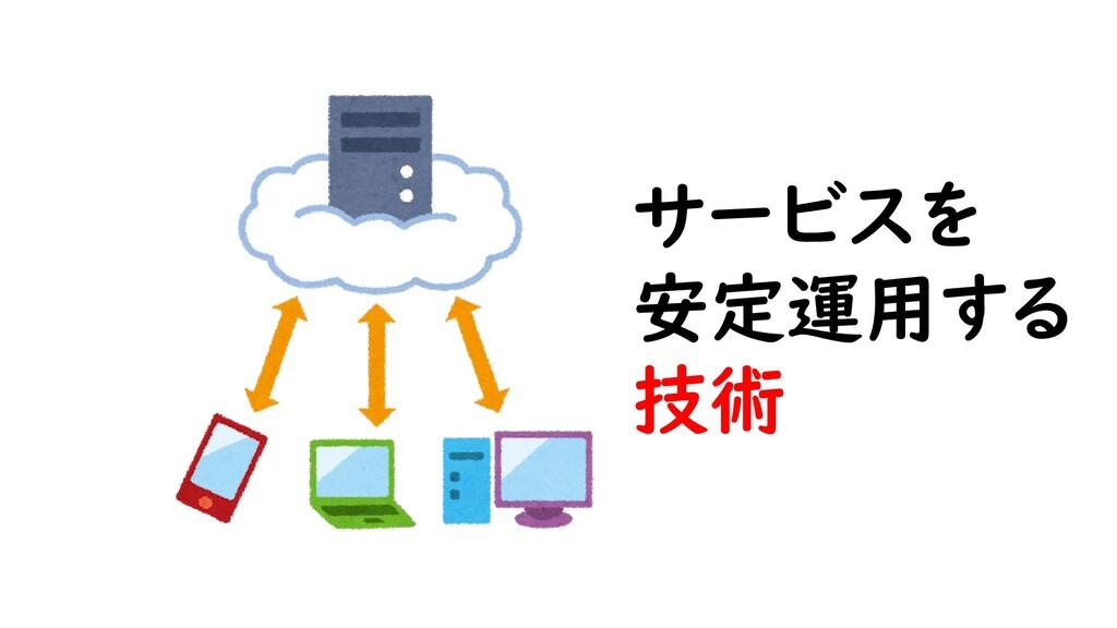 サービスを 安定運用する 技術