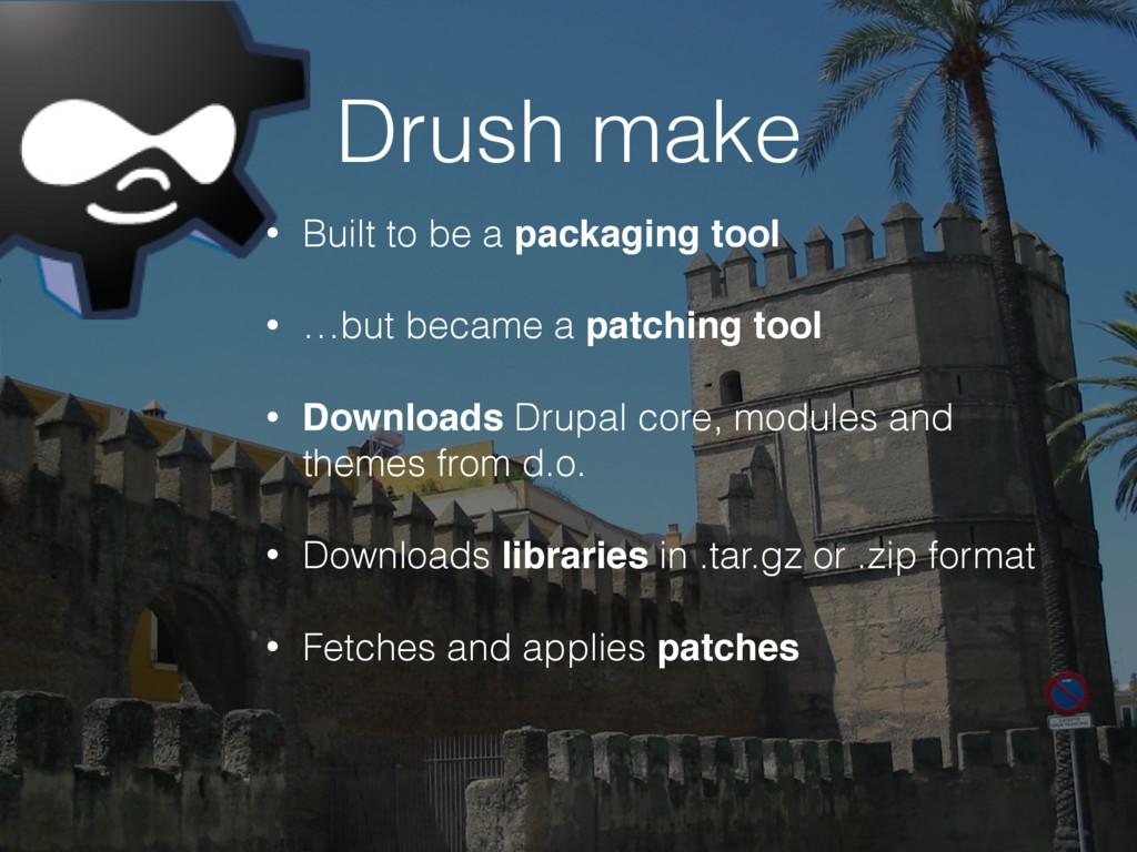 Drush make • Built to be a packaging tool • …bu...