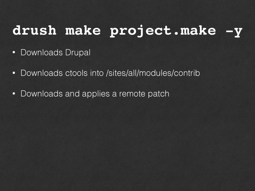 drush make project.make -y • Downloads Drupal •...