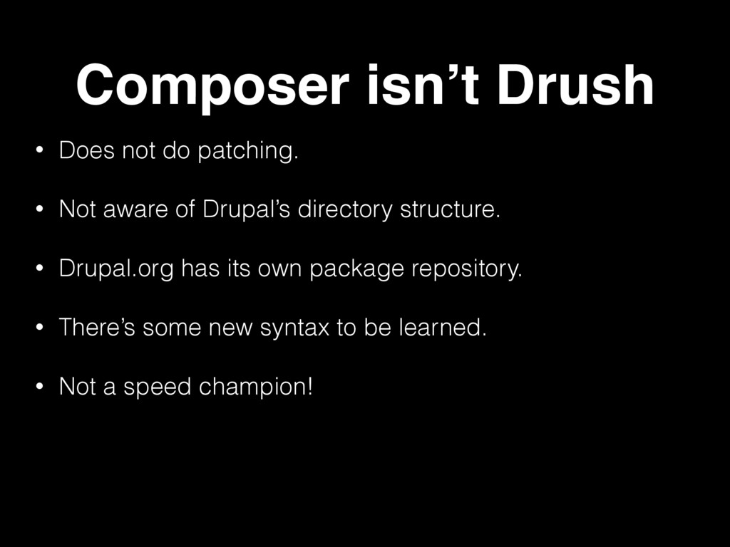 Composer isn't Drush • Does not do patching. • ...