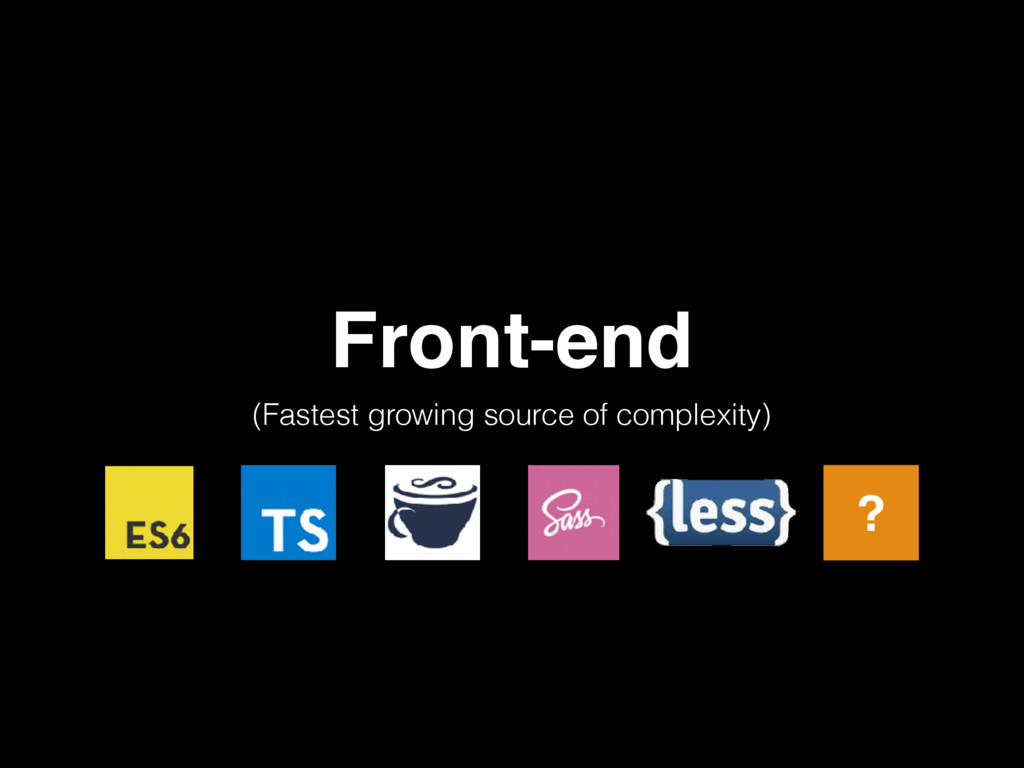 Front-end (Fastest growing source of complexity...