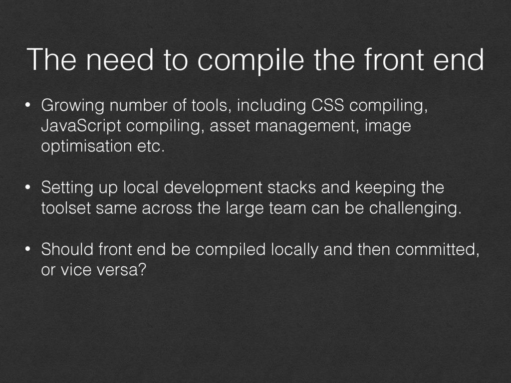 The need to compile the front end • Growing num...