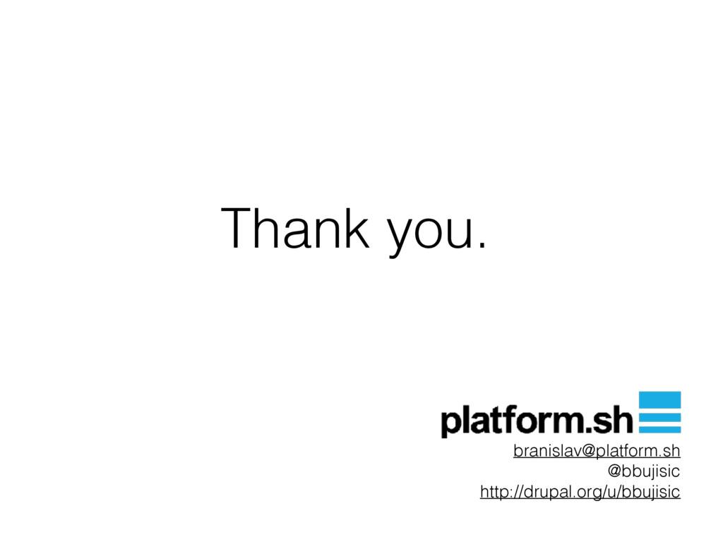 Thank you. branislav@platform.sh @bbujisic http...