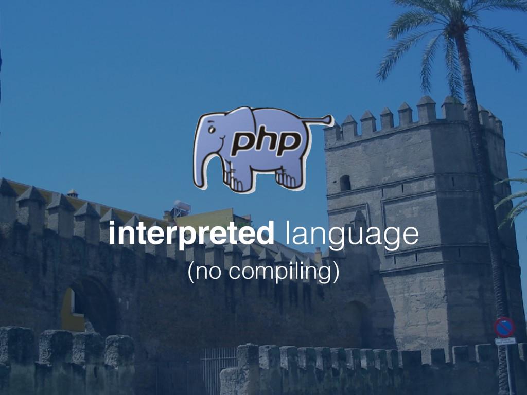 interpreted language (no compiling)