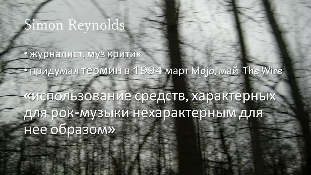 Simon Reynolds •журналист муз критик •придумал ...