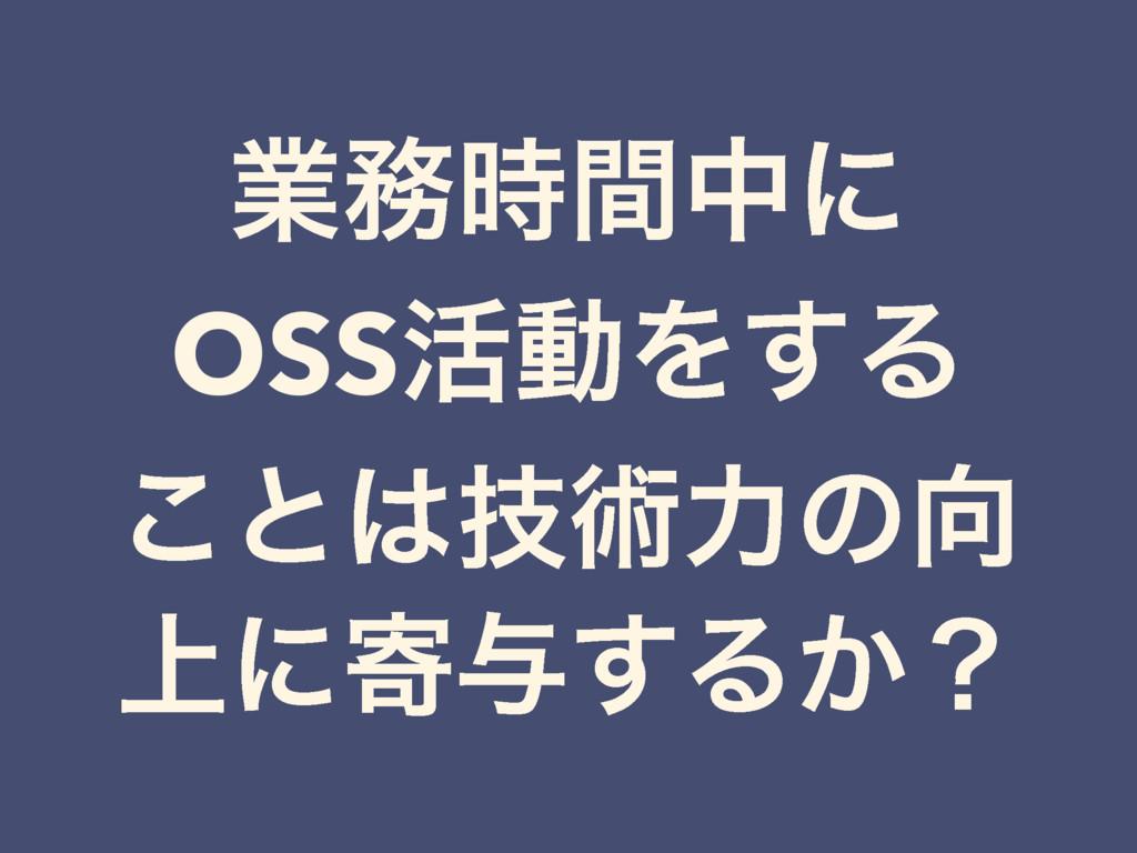 ۀؒதʹ OSS׆ಈΛ͢Δ ͜ͱٕज़ྗͷ ্ʹد༩͢Δ͔ʁ